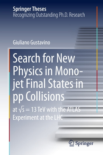 Search for New Physics in Mono-jet Final States in pp Collisions - at √s=13 TeV with the ATLAS Experiment at the LHC ebook by Giuliano Gustavino
