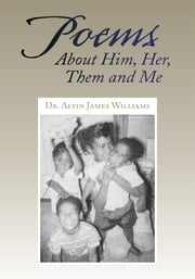 Poems About Him, Her, Them and Me ebook by Dr. Alvin James Williams