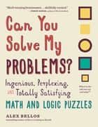 Can You Solve My Problems? - Ingenious, Perplexing, and Totally Satisfying Math and Logic Puzzles ebook by Alex Bellos