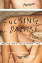 Fucking Daphne - Mostly True Stories and Fictions ebook by