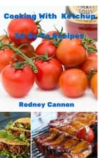 Cooking With Ketchup, 30 Go To Recipes ebook by rodney cannon