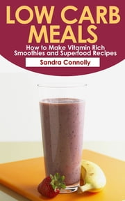 Low Carb Meals: How to Make Vitamin Rich Smoothies and Superfood Recipes ebook by Sandra Connolly