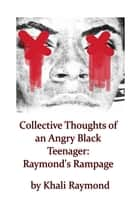 Collective Thoughts of an Angry Black Teenager: Raymond's Rampage ebook by Khali Raymond