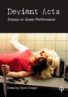 Deviant Acts: Essays on Queer Performance ebook by David Cregan