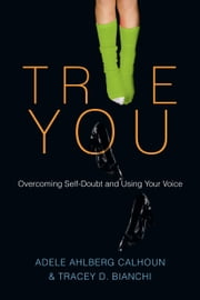 True You - Overcoming Self-Doubt and Using Your Voice ebook by Adele Ahlberg Calhoun,Tracey D. Bianchi