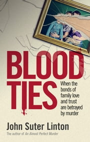 Blood Ties: When The Bonds of Family Love and Trust are Betrayed by Murder ebook by John Suter Linton