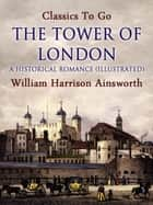 The Tower of London: A Historical Romance (Illustrated) ebook by William Harrison Ainsworth
