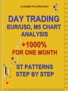 Day Trading EUR/USD, M5 Chart Analysis +1000% for One Month ST Patterns Step by Step ebook by Vladimir Poltoratskiy