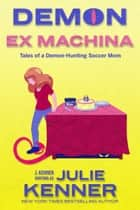 Demon Ex Machina - Tales of a Demon-Hunting Soccer Mom ebook by Julie Kenner, J. Kenner
