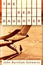 The Red Daughter - A Novel ebook by John Burnham Schwartz