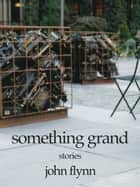 Something Grand ebook by John Flynn
