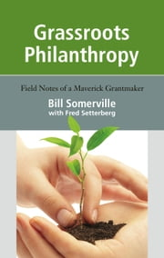Grassroots Philanthropy - Field Notes of a Maverick Grantmaker ebook by Bill Somerville,Fred Setterberg