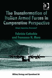 The Transformation of Italian Armed Forces in Comparative Perspective - Adapt, Improvise, Overcome? ebook by Dr Fabrizio Coticchia,Dr Francesco N Moro,Professor Howard M Hensel