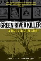 Green River Killer - A True Detective Story ebook by Jeff Jensen, Jonathan Case