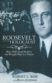 Roosevelt and the Holocaust - How FDR Saved the Jews and Brought Hope to a Nation ebook by Robert L. Beir,Brian Josepher