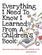 Everything I Need to Know I Learned from a Children's Book - Life Lessons from Notable People from All Walks of Life ebook by Anita Silvey