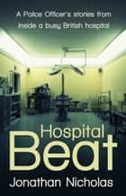Hospital Beat: A Police Officer's stories from inside a busy British hospital ebook by Jonathan Nicholas