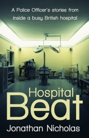 Hospital Beat: A Police Officer's stories from inside a busy British hospital - A Police Officer's stories from inside a busy British hospital ebook by Jonathan Nicholas