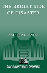 The Bright Side of Disaster - A Novel ebook by Katherine Center