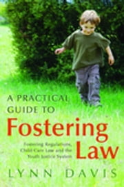 A Practical Guide to Fostering Law - Fostering Regulations, Child Care Law and the Youth Justice System ebook by Lynn Davis