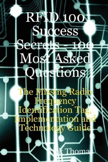 RFID 100 Success Secrets - 100 Most Asked Questions: The Missing Radio Frequency Identification Tag, Implementation and Technology Guide ebook by Rick Thomas