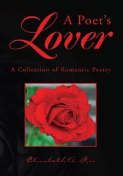 A Poet's Lover - A Collection of Romantic Poetry ebook by Elisabeth A. Rio