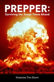 Prepper: Surviving the Tough Times Ahead ebook by Someone You Know