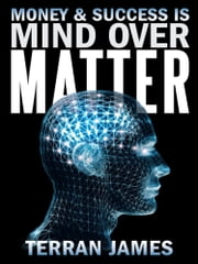 Money and Success is MIND OVER MATTER ebook by Terran James