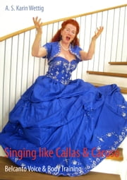 Singing like Callas & Caruso - Belcanto Voice & Body Training ebook by A. S. Karin Wettig