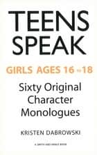 Teens Speak, Girls Ages 16 to 18 - Sixty Original Character Monologues ebook by Kristen Dabrowski