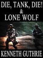 Die, Tank, Die! and Lone Wolf (Two Story Pack) ebook by Kenneth Guthrie