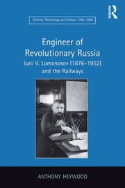 Engineer of Revolutionary Russia - Iurii V. Lomonosov (1876–1952) and the Railways ebook by Anthony Heywood