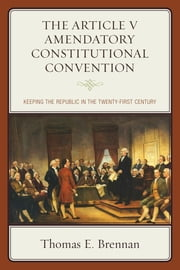 The Article V Amendatory Constitutional Convention - Keeping the Republic in the Twenty-First Century ebook by Thomas E. Brennan