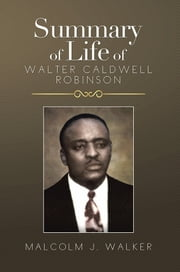 SUMMARY OF LIFE OF WALTER CALDWELL ROBINSON ebook by Malcolm J. Walker