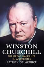 Winston Churchill - The Great Man's Life in Anecdotes ebook by Patrick Delaforce