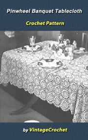 Pinwheel Banquet Tablecloth Vintage Crochet Pattern eBook ebook by Vintage Crochet