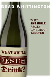 What Would Jesus Drink? ebook by Brad Whittington