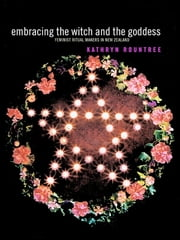 Embracing the Witch and the Goddess - Feminist Ritual-Makers in New Zealand ebook by Kathryn Rountree
