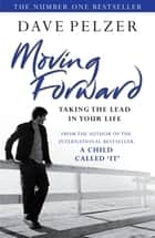 Moving Forward - Taking The Lead In Your Life ebook by Dave Pelzer