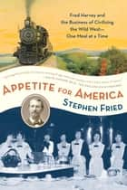 Appetite for America - Fred Harvey and the Business of Civilizing the Wild West--One Meal at a Time ebook by Stephen Fried
