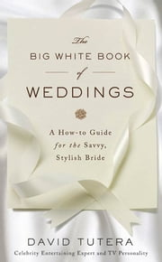 The Big White Book of Weddings - A How-to Guide for the Savvy, Stylish Bride ebook by Kobo.Web.Store.Products.Fields.ContributorFieldViewModel