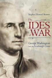 The Ides of War - George Washington and the Newburgh Crisis ebook by Stephen Howard Browne,Thomas W. Benson