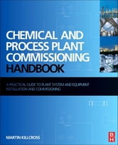 Chemical and Process Plant Commissioning Handbook - A Practical Guide to Plant System and Equipment Installation and Commissioning ebook by Martin Killcross