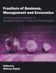 Frontiers of Business, Management and Economics: An Interdisciplinary Collection of Managerial Research Findings and Breakthroughs ebook by Nejati, Mehran