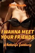 I Wanna Meet Your Friends: a Hotwife Fantasy ebook by H.W. Flamelle
