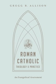 Roman Catholic Theology and Practice - An Evangelical Assessment ebook by Gregg R. Allison