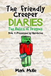 The Friendly Creeper Diaries: The Relics of Dragons, Book 7: Possessed by Herobrine ebook by Mark Mulle