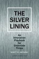 Silver Lining - Your Guide to Innovating in a Downturn ebook by Scott D. Anthony