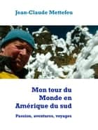 Mon tour du Monde en Amérique du sud - Passion, aventures, voyages ebook by Jean-Claude Mettefeu