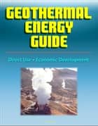 Geothermal Energy Guide: Clean Energy, Economic Development, Direct Use, Government Research Program, Geothermal Power Overview ebook by Progressive Management
